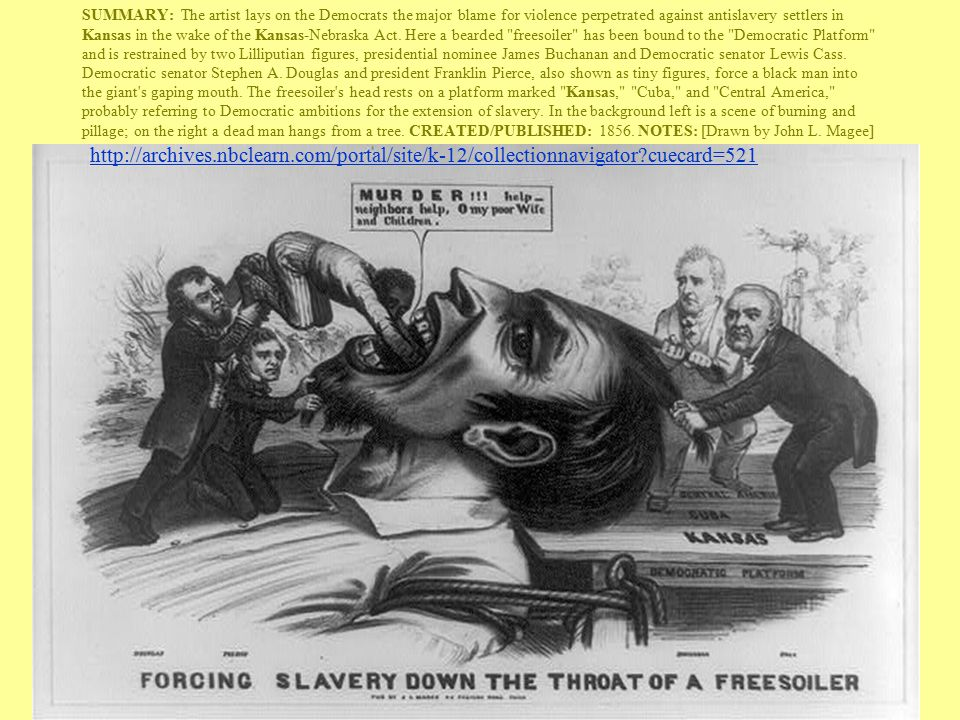 SUMMARY: The artist lays on the Democrats the major blame for violence perpetrated against antislavery settlers in Kansas in the wake of the Kansas-Nebraska Act. Here a bearded freesoiler has been bound to the Democratic Platform and is restrained by two Lilliputian figures, presidential nominee James Buchanan and Democratic senator Lewis Cass. Democratic senator Stephen A. Douglas and president Franklin Pierce, also shown as tiny figures, force a black man into the giant s gaping mouth. The freesoiler s head rests on a platform marked Kansas, Cuba, and Central America, probably referring to Democratic ambitions for the extension of slavery. In the background left is a scene of burning and pillage; on the right a dead man hangs from a tree. CREATED/PUBLISHED: 1856. NOTES: [Drawn by John L. Magee]